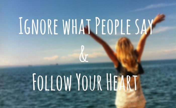 Why You Should Ignore What Everyone Says And Follow Your Heart