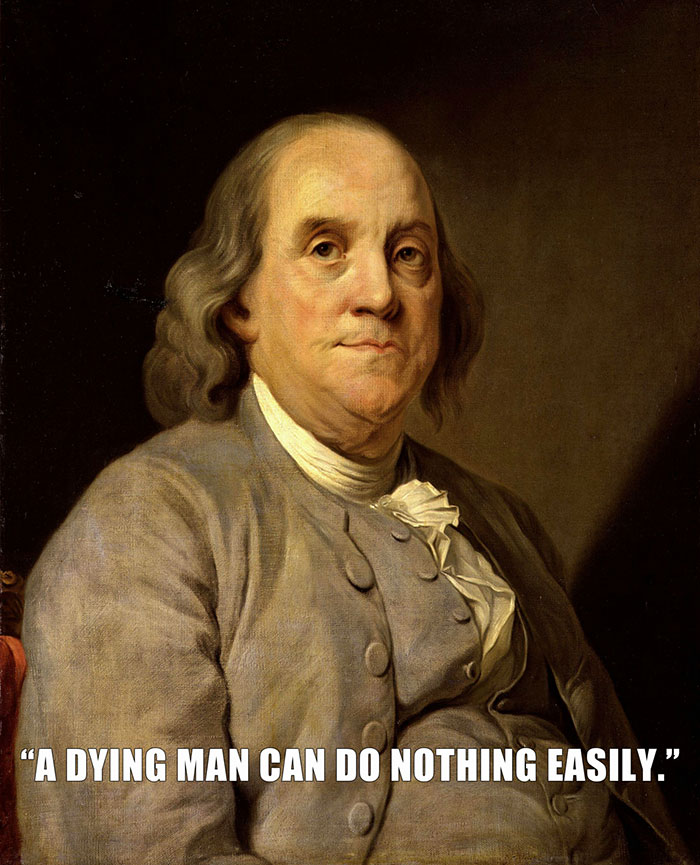 Benjamin Franklin Was Laying On His Deathbed WHen His Daughter Suggested That If He Lay On His Side, He Could Breathe Easier