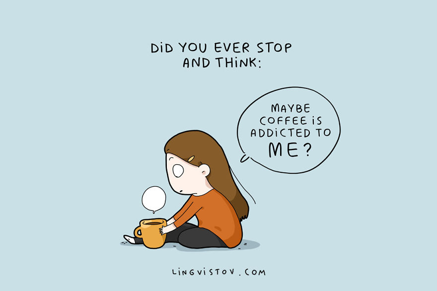 Maybe Coffee Is Addicted To Me?