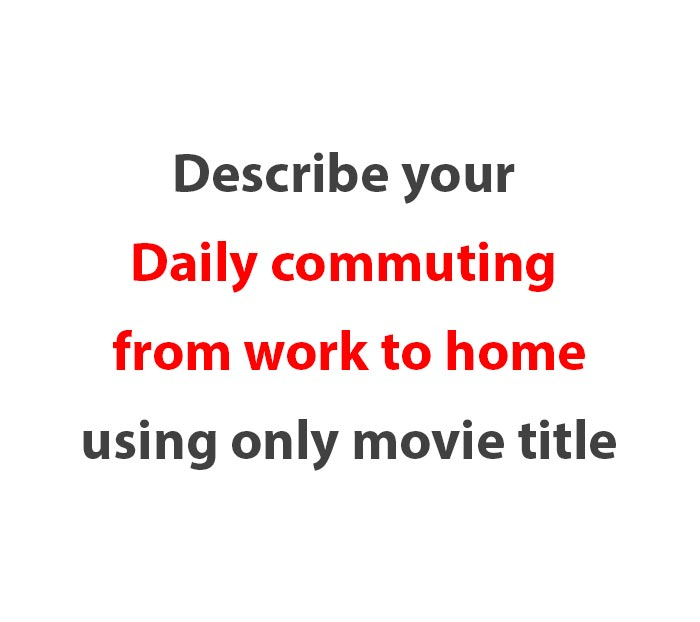 describe-your-daily-commuting-from-work-to-home-using-only-movie-title