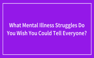 What Mental Illness Struggles Do You Wish You Could Tell Everyone?
