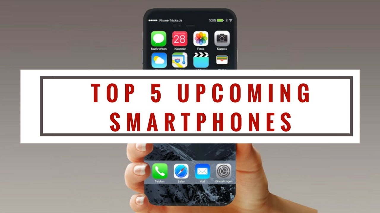 Top 5 Upcoming Smartphones Worth Waiting For | In 2017-2018