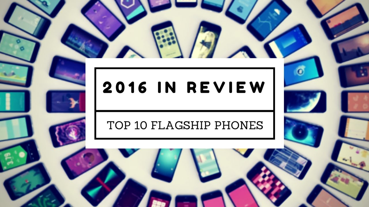 2016 In Review: Top 10 Flagship Smartphones Of The Year