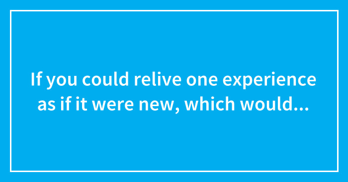 If you could relive one experience as if it were new, which would you choose?