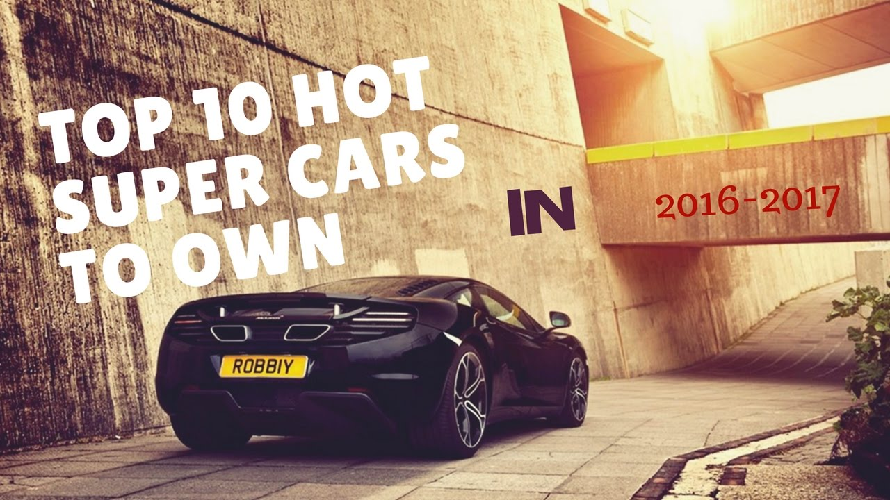Top 10 Hot Super Cars To Own In December 2016 | Your Eyes May Pop Out!!!