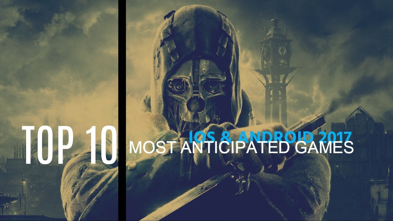 Top 10 Most Anticipated Iphone & Android Games Of 2017 | Killer Graphics