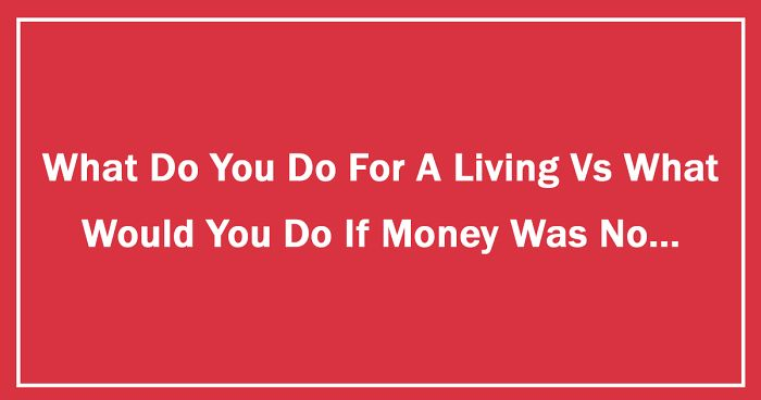 3a96fcddcd What Do You Do For A Living Vs What Would You Do If Money Was No Object
