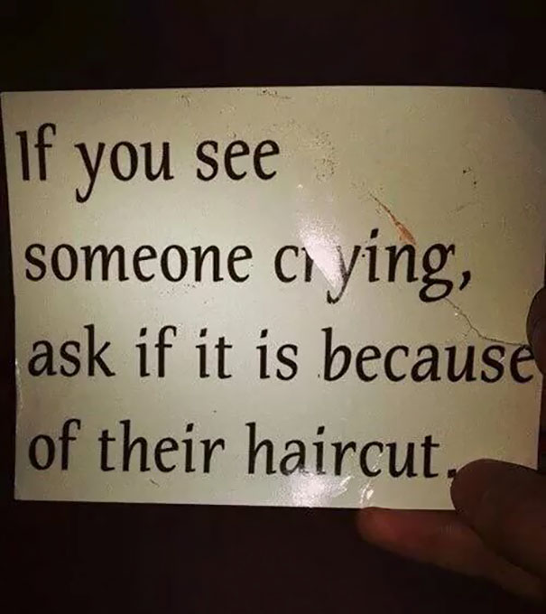 If You See Someone Crying, Ask If It Is Because Of Their Haircut