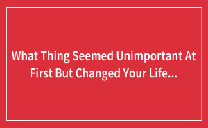 What Thing Seemed Unimportant At First But Changed Your Life Forever?