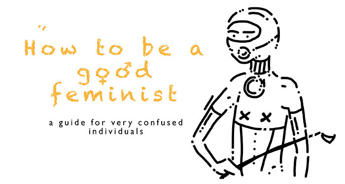 How To Be A Good Feminist: A Guide I Made For Very Confused Individuals