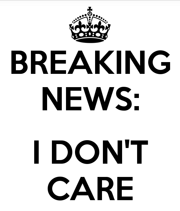 636114095944451388596099324_Breaking-news-i-don-t-care.png