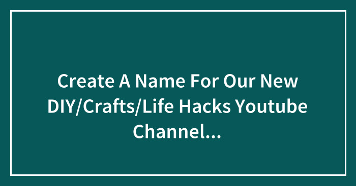 Create A Name For Our New DIY/Crafts/Life Hacks Youtube Channel (PRIZE*: 200 EUR)