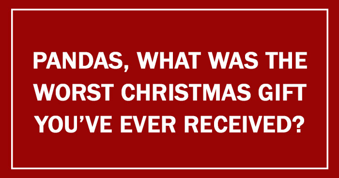 Pandas, What Was The Worst Christmas Gift You've Ever Received?