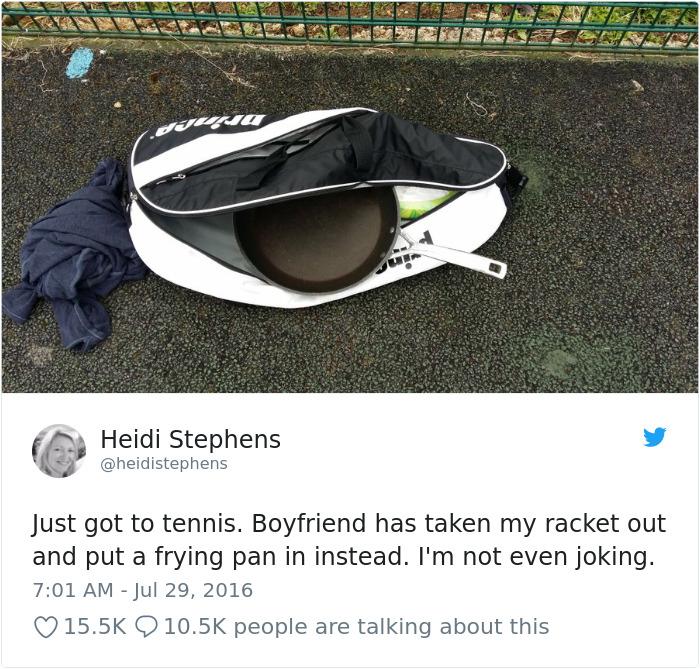 Acabo de llegar a tenis. Mi novio ha sacado mi raqueta de la bolsa y ha metido una sartén. No estoy bromeando