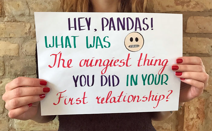 Hey, Pandas! What Was The Cringiest Thing You Did In Your First Relationship?
