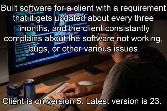 Built Software For A Client With A Requirement That It Gets Updated About Every Three Months, And The Client Consistently Complains About The Software Not Working