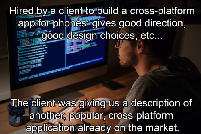 Hired By A Client To Build A Cross-Platform App For Phones: Gives Good Direction, Good Design Choices, Etc...
