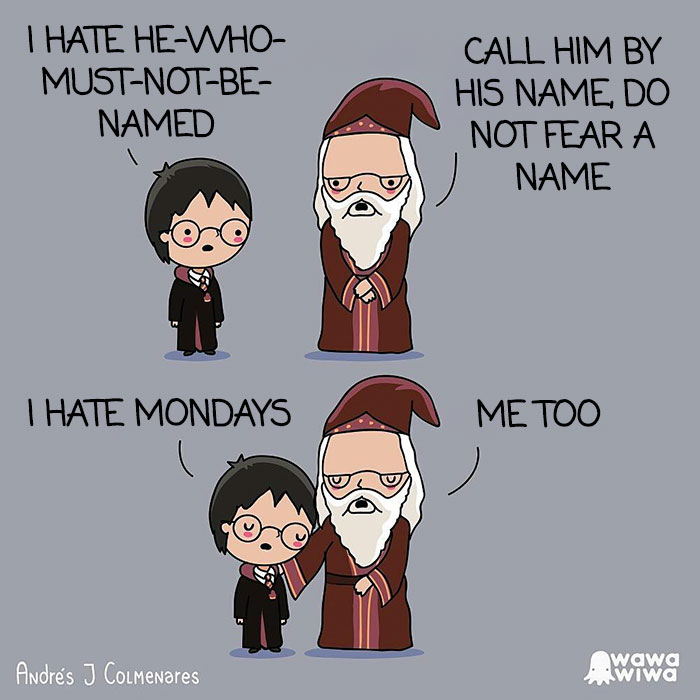 I Hate He-Who-Must-Not-Be-Named. ... Call Him By His Name, Do Not Fear A Name. ... I Hate Mondays. ... Me Too.