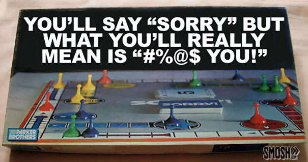 """You'll Say """"Sorry"""" But What You'll Really Mean Is """"#%@$ You!"""""""