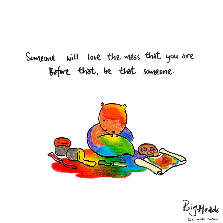 Someone Will Love The Mess That You Are. Before That, Be That Someone