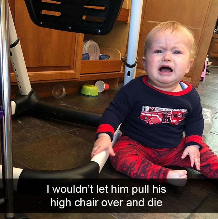 I Wouldn't Let Him Pull His High Chair Over And Die