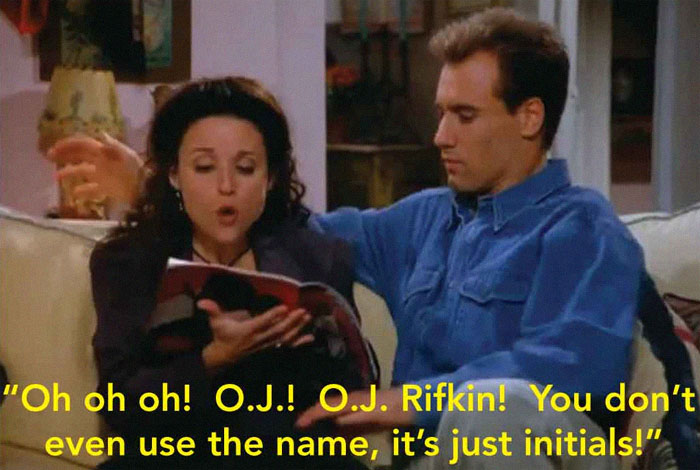 "The Episode Of Seinfeld Where Elaine Is Dating A Guy Who Shares A Name With A Murderer. He Keeps Getting Mistaken For Him So She Gets Him To Change His Name. She Picks Up A Sports Magazine And Is Trying To Find A Name For Him In There, And Comes Up With ""Oj"" (Simpson, She Was Referring To). The Episode Was From 93, The Murders Happened 94"
