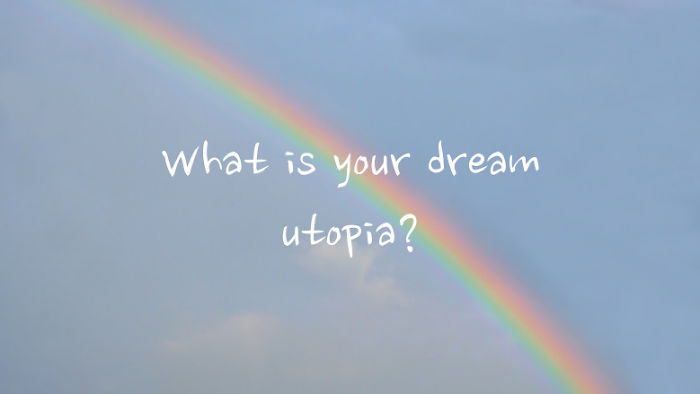 What Is Your Dream Utopia?