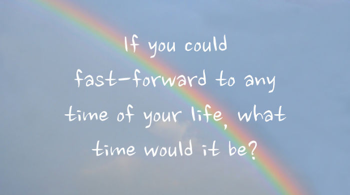 If You Could Fast-Forward To Any Time Of Your Life, What Time Would It Be?