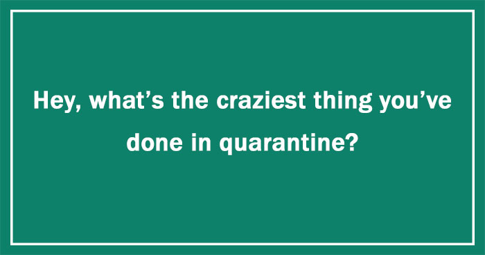 Hey Pandas, What's The Craziest Thing You've Done In Quarantine? (Ended)