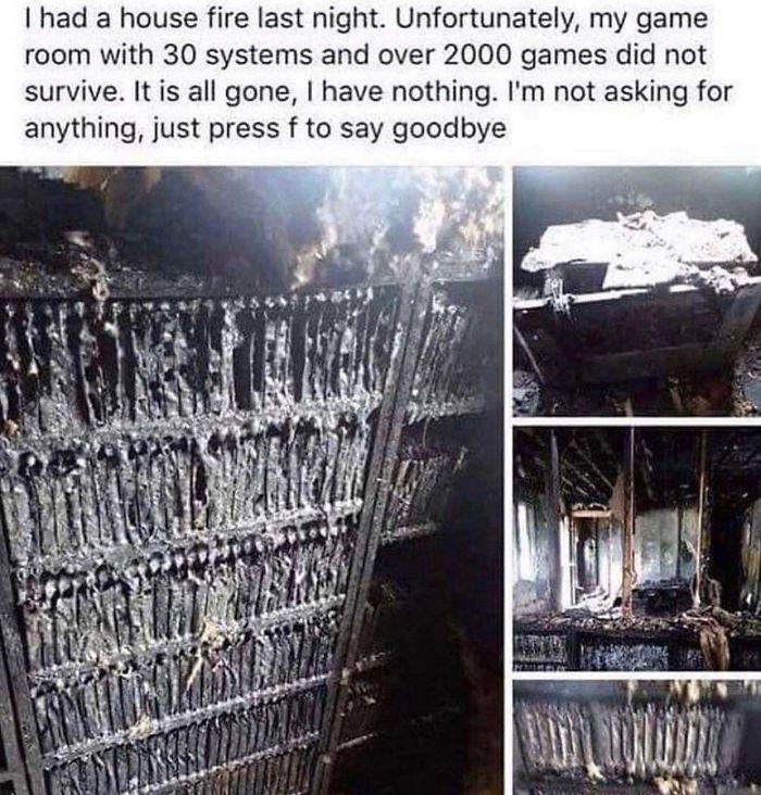 Anoche se incendió mi casa. Por desgracia, mi cuarto de juegos, con 30 sistemas y más de 2000 videojuegos no sobrevivió. Se ha quemado todo no me queda nada. No pido nada, solo pulsad F para decir adiós