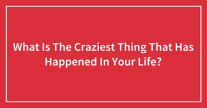 What Is The Craziest Thing That Has Happened In Your Life? (Ended)