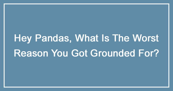 Hey Pandas, What Is The Worst Reason You Got Grounded For? (Ended)