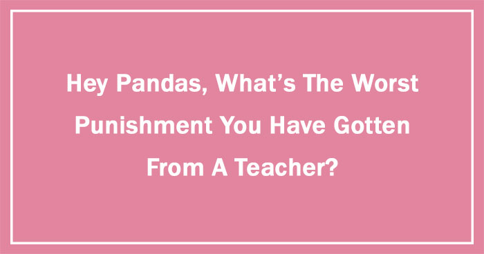 Hey Pandas, What's The Worst Punishment You Have Gotten From A Teacher? (Ended)
