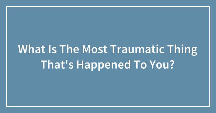 What Is The Most Traumatic Thing That's Happened To You? (Ended)