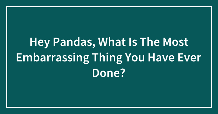 Hey Pandas, What Is The Most Embarrassing Thing You Have Ever Done? (Closed)