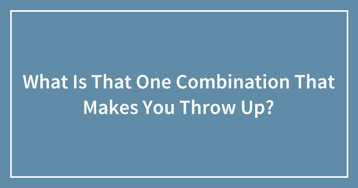 What Is That One Combination That Makes You Throw Up? (Ended)