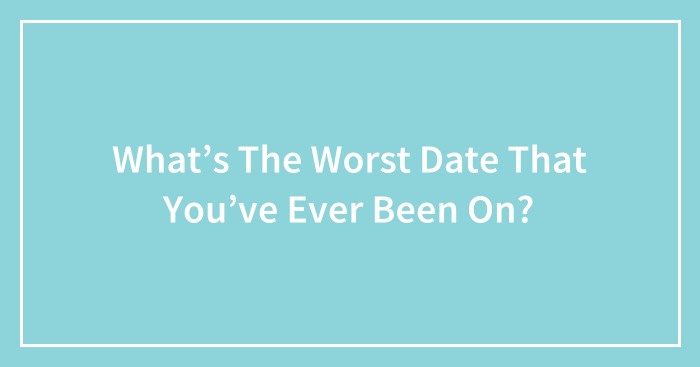 What's The Worst Date That You've Ever Been On? (Ended)