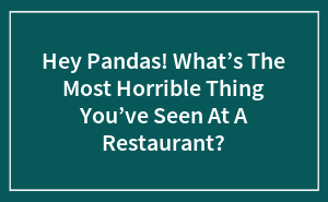 Hey Pandas! What's The Most Horrible Thing You've Seen At A Restaurant?