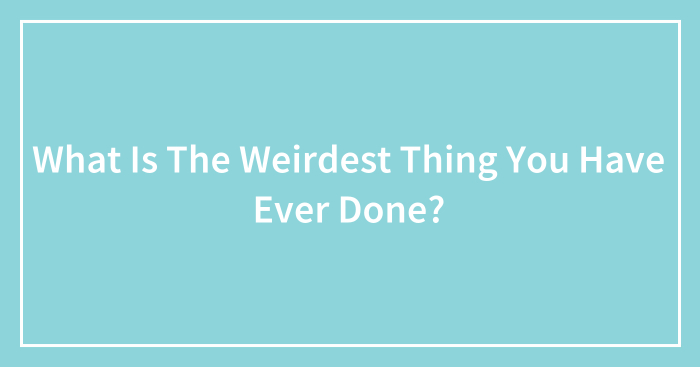 What Is The Weirdest Thing You Have Ever Done? (Ended)