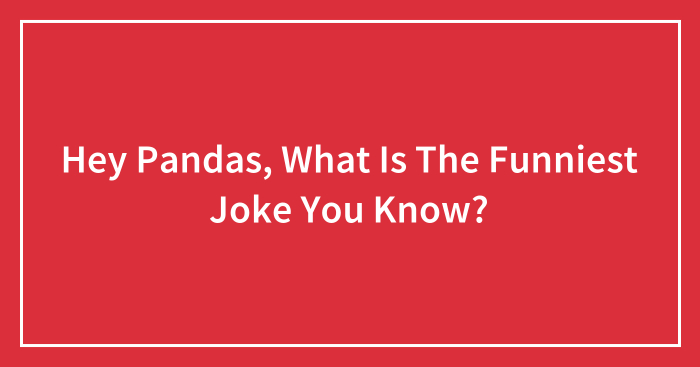 Hey Pandas, What Is The Funniest Joke You Know? (Closed)