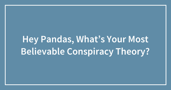 Hey Pandas, What's Your Most Believable Conspiracy Theory? (Ended)
