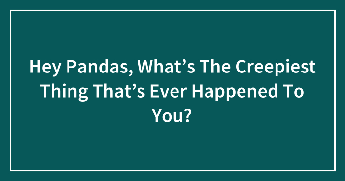 Hey Pandas, What's The Creepiest Thing That's Ever Happened To You? (Ended)