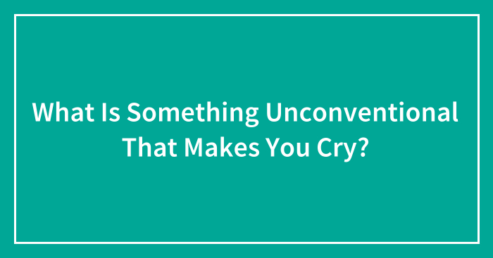 What Is Something Unconventional That Makes You Cry?