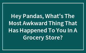 Hey Pandas, What's The Most Awkward Thing That Has Happened To You In A Grocery Store?
