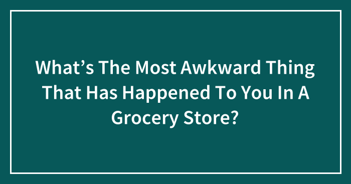 Hey Pandas, What's The Most Awkward Thing That Has Happened To You In A Grocery Store? (Closed)