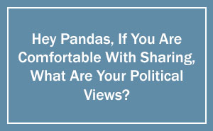 Hey Pandas, If You Are Comfortable With Sharing, What Are Your Political Views? We Can All Learn From Each Other