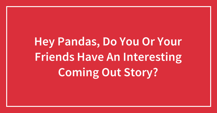 Hey Pandas, Do You Or Your Friends Have An Interesting Coming Out Story? (Closed)