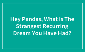 Hey Pandas, What Is The Strangest Recurring Dream You Have Had? (Closed)