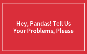 Hey, Pandas! Tell Us Your Problems, Please