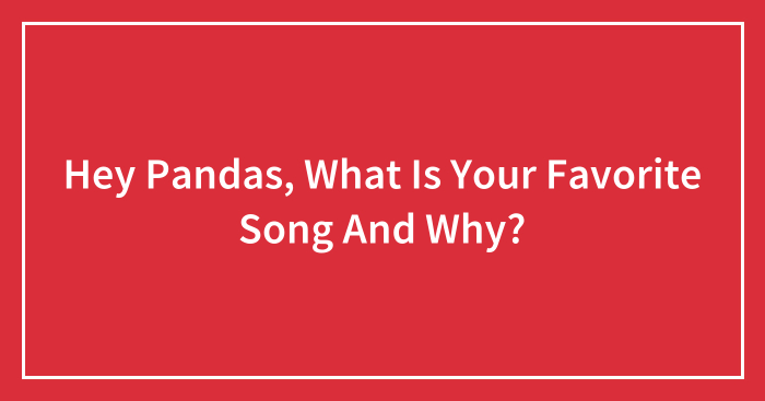 Hey Pandas, What Is Your Favorite Song And Why? (Closed)